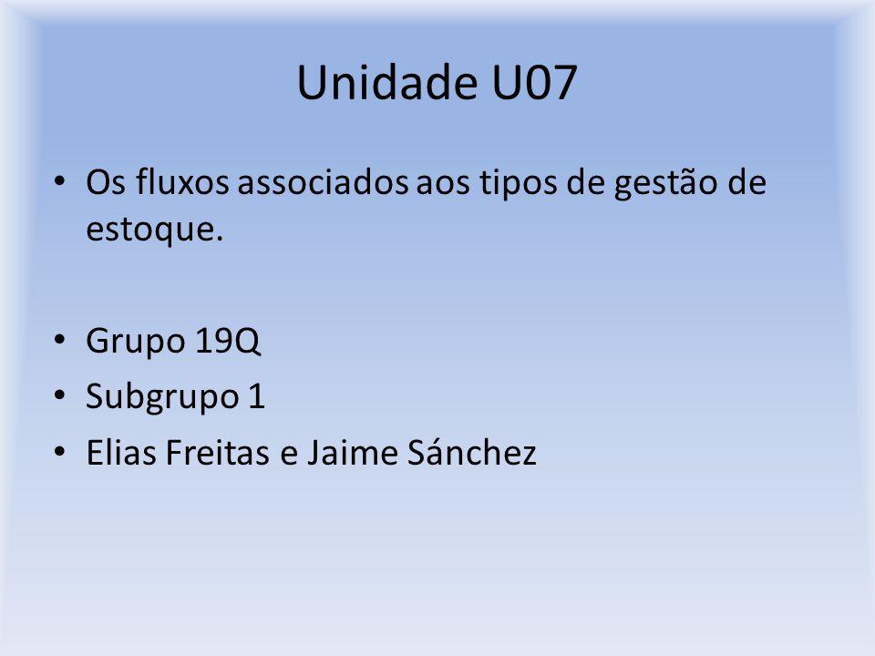 Unidade U07 Os fluxos associados aos tipos de gestão de estoque. Grupo 19Q Subgrupo 1 Elias Freitas e Jaime Sánchez