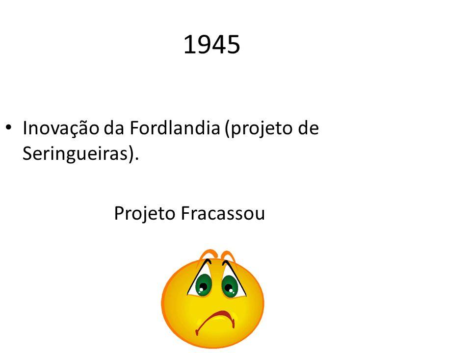 1945 Inovação da Fordlandia (projeto de Seringueiras). Projeto Fracassou
