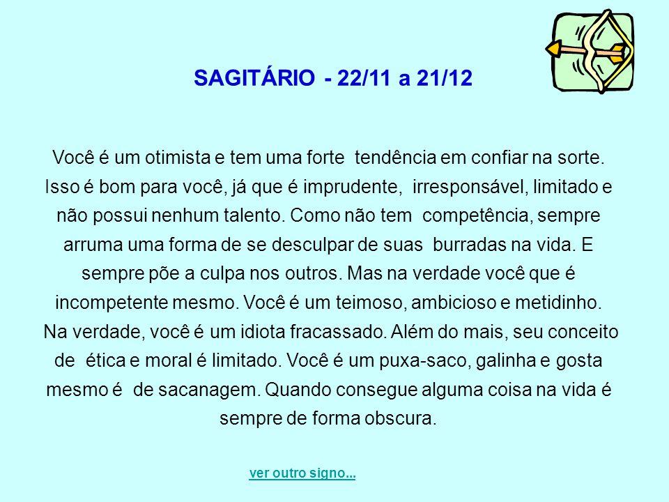 SAGITÁRIO - 22/11 a 21/12 Você é um otimista e tem uma forte tendência em confiar na sorte. Isso é bom para você, já que é imprudente, irresponsável,