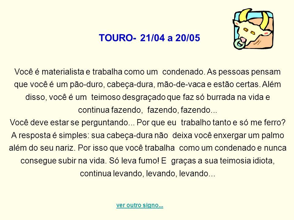 TOURO- 21/04 a 20/05 Você é materialista e trabalha como um condenado. As pessoas pensam que você é um pão-duro, cabeça-dura, mão-de-vaca e estão cert