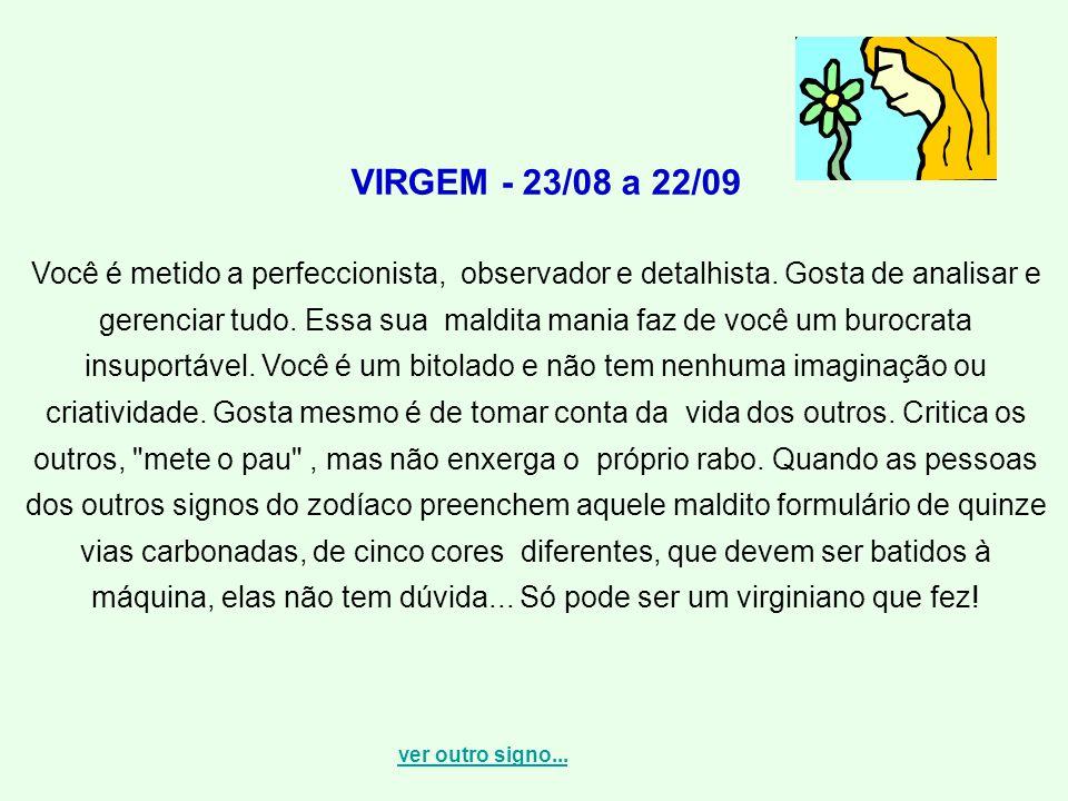 VIRGEM - 23/08 a 22/09 Você é metido a perfeccionista, observador e detalhista. Gosta de analisar e gerenciar tudo. Essa sua maldita mania faz de você