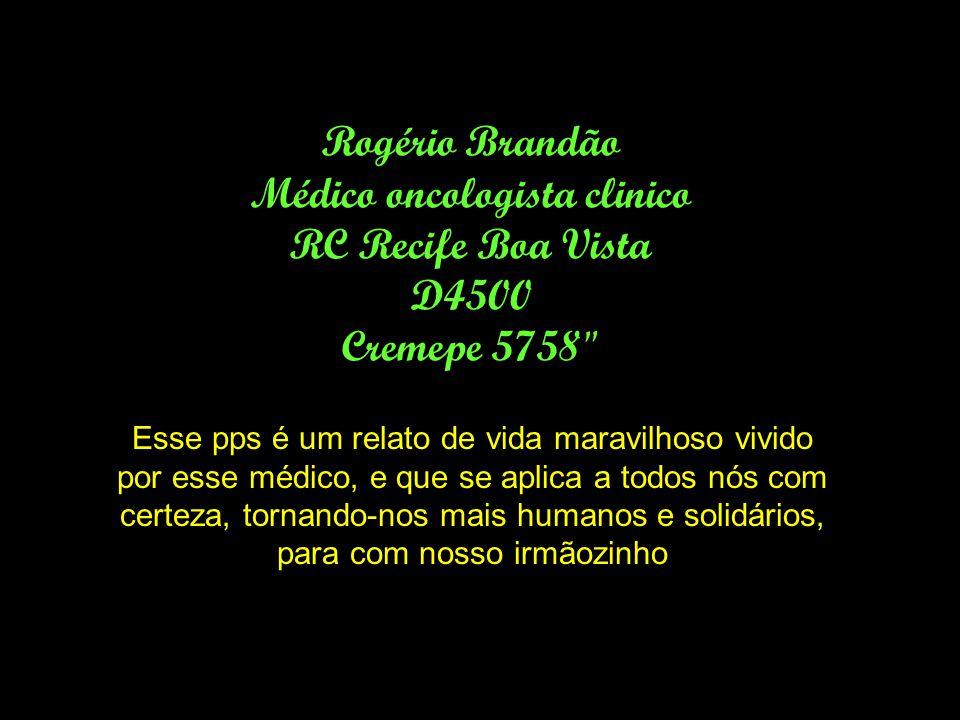 Rogério Brandão Médico oncologista clinico RC Recife Boa Vista D4500 Cremepe 5758 Esse pps é um relato de vida maravilhoso vivido por esse médico, e que se aplica a todos nós com certeza, tornando-nos mais humanos e solidários, para com nosso irmãozinho