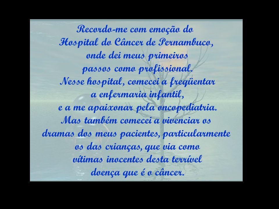 Recordo-me com emoção do Hospital do Câncer de Pernambuco, onde dei meus primeiros passos como profissional.