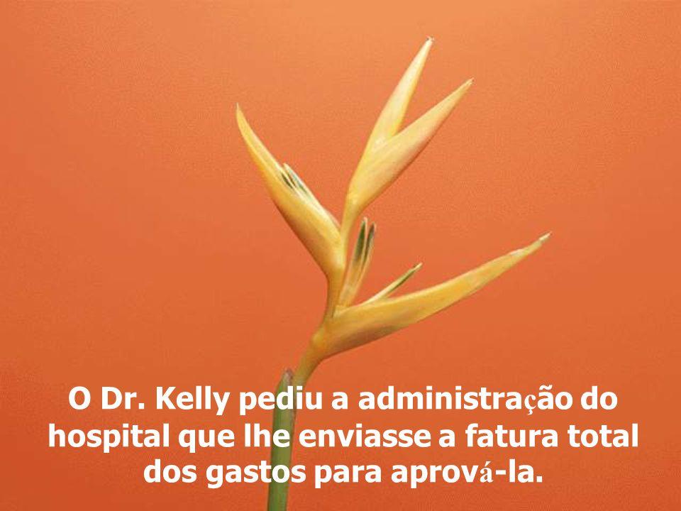 O Dr. Kelly pediu a administra ç ão do hospital que lhe enviasse a fatura total dos gastos para aprov á -la.