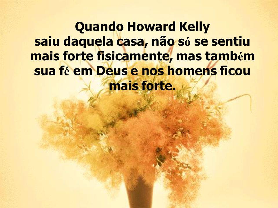 Quando Howard Kelly saiu daquela casa, não s ó se sentiu mais forte fisicamente, mas tamb é m sua f é em Deus e nos homens ficou mais forte.