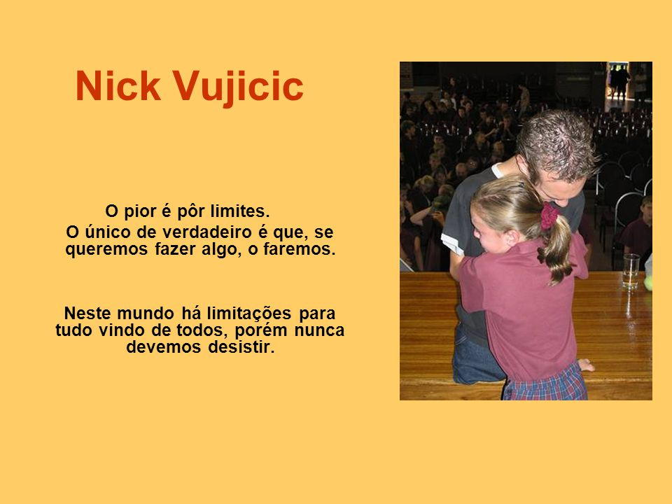 Nick Vujicic O pior é pôr limites.O único de verdadeiro é que, se queremos fazer algo, o faremos.