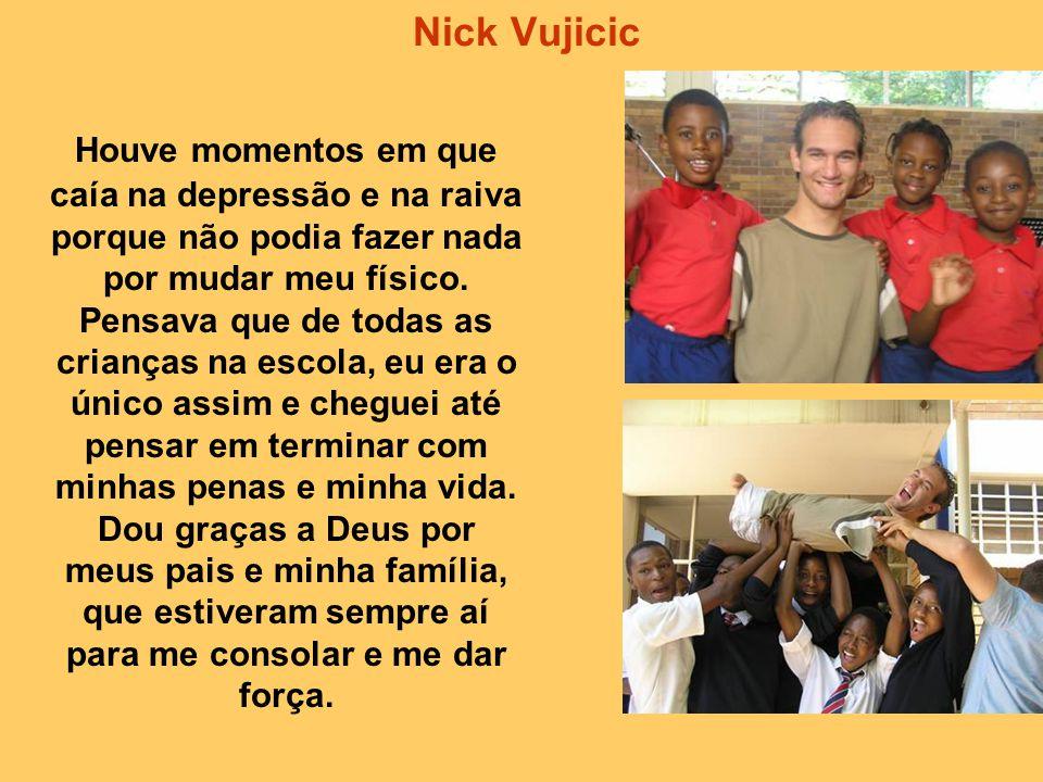 Nick Vujicic Houve momentos em que caía na depressão e na raiva porque não podia fazer nada por mudar meu físico.