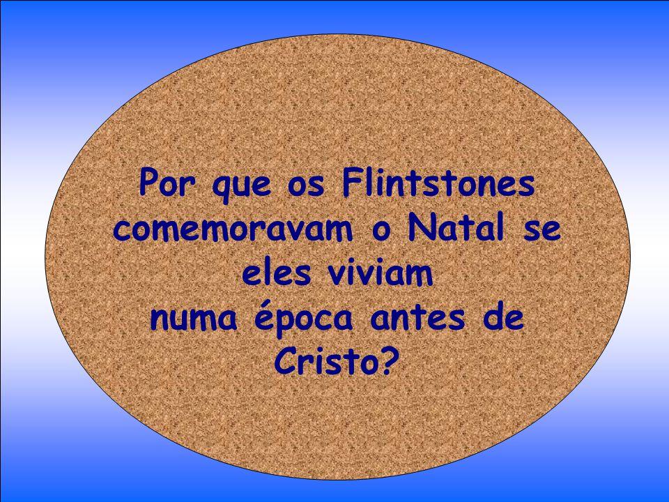 Por que os Flintstones comemoravam o Natal se eles viviam numa época antes de Cristo?
