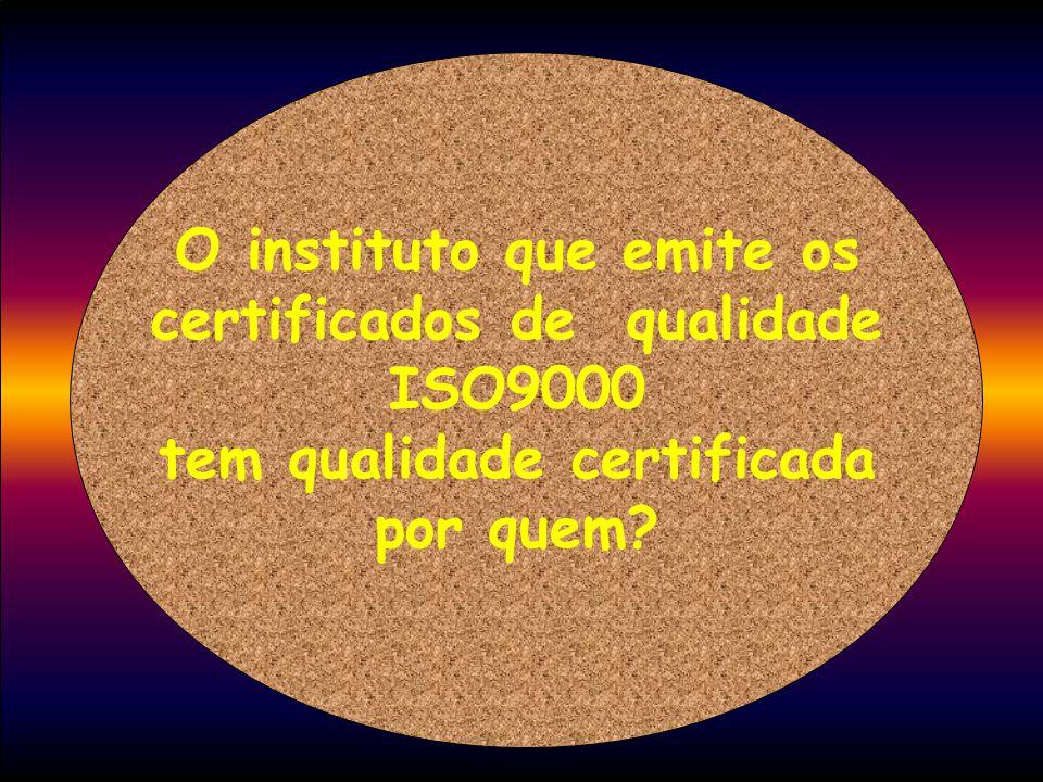 O instituto que emite os certificados de qualidade ISO9000 tem qualidade certificada por quem?