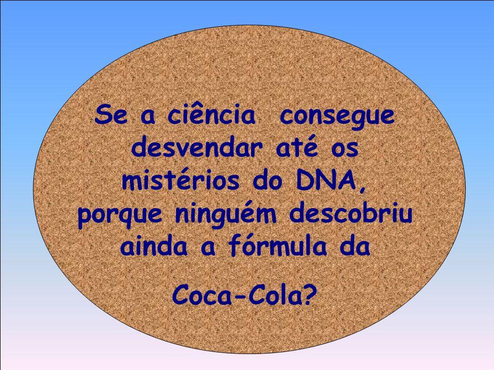 Se a ciência consegue desvendar até os mistérios do DNA, porque ninguém descobriu ainda a fórmula da Coca-Cola?