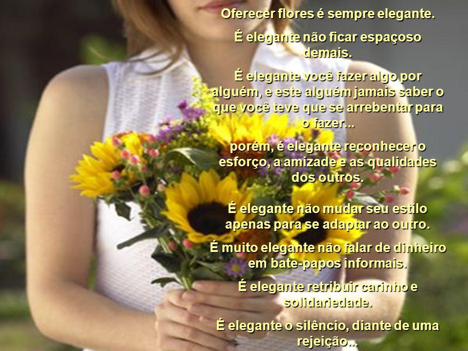 Oferecer flores é sempre elegante.É elegante não ficar espaçoso demais.