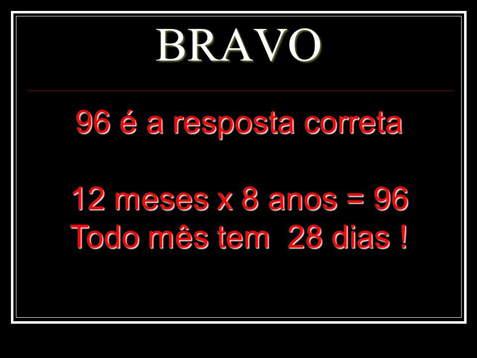 BRAVO 96 é a resposta correta 12 meses x 8 anos = 96 Todo mês tem 28 dias !