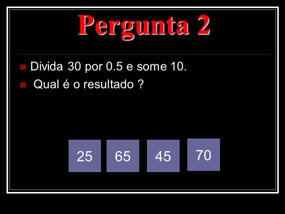 Pergunta 2 Divida 30 por 0.5 e some 10. Qual é o resultado ? 256545 70