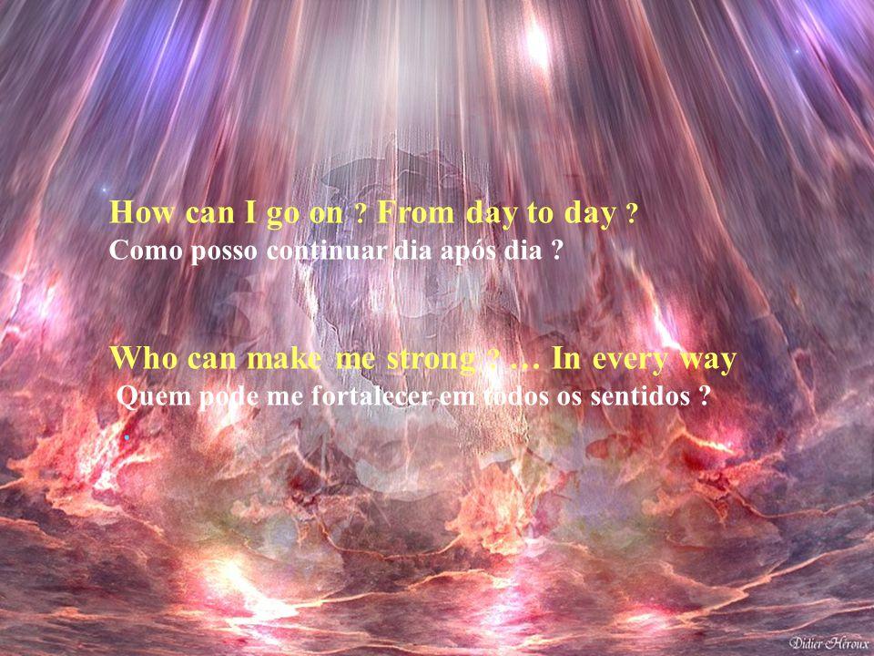 How can I go on .From day to day . Como posso continuar dia após dia .