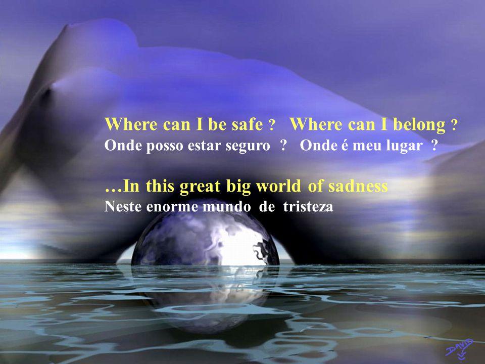 Where can I be safe .Where can I belong . Onde posso estar seguro .