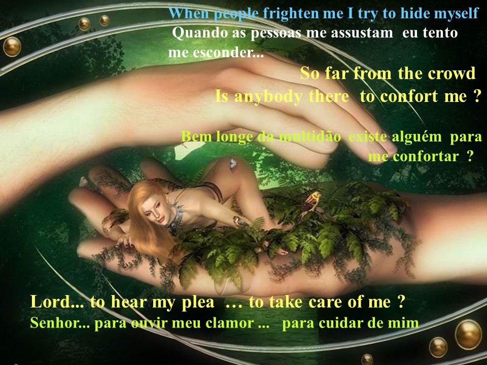 When people frighten me I try to hide myself Quando as pessoas me assustam eu tento me esconder...