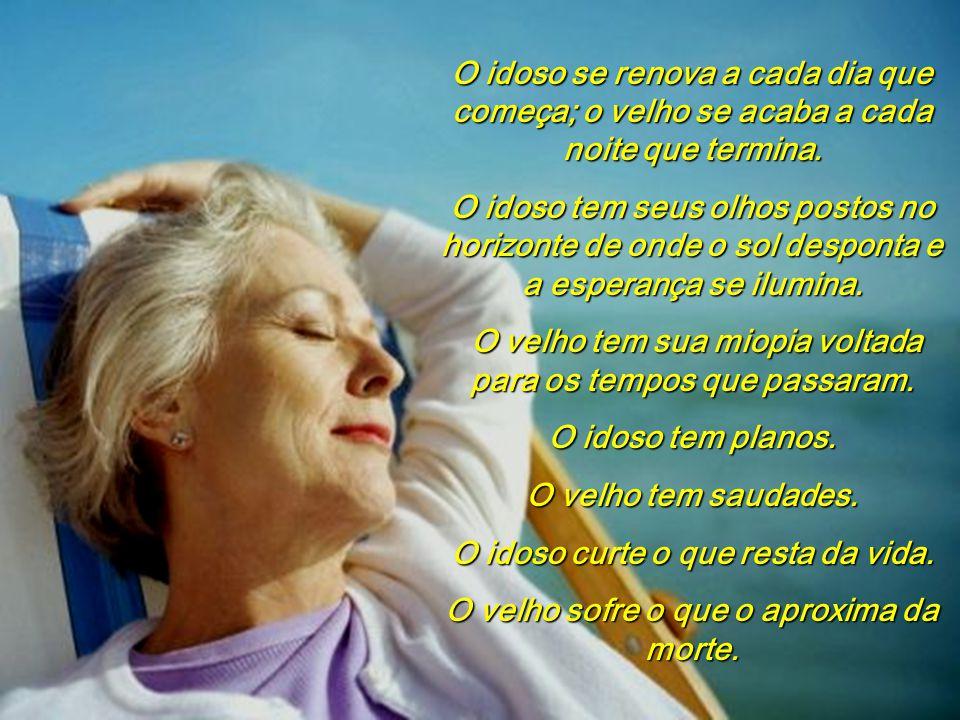 O idoso se renova a cada dia que começa; o velho se acaba a cada noite que termina.