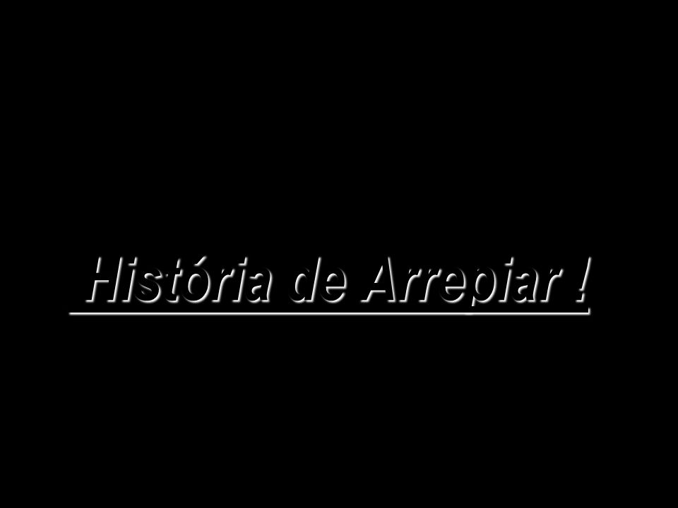 História de Arrepiar ! História de Arrepiar !