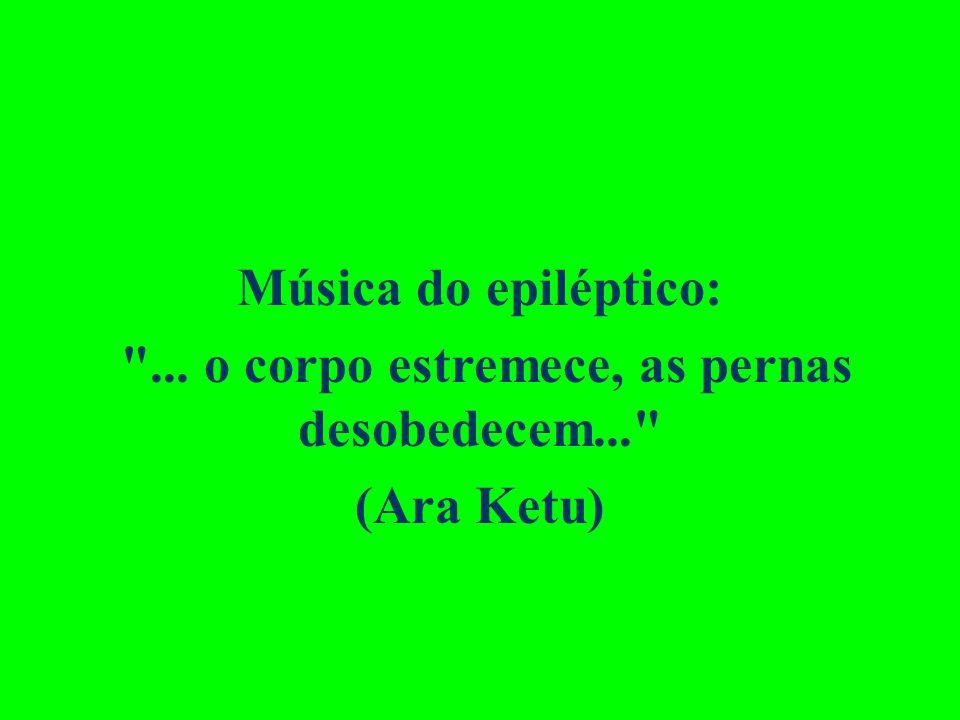 Música do epiléptico: ... o corpo estremece, as pernas desobedecem... (Ara Ketu)