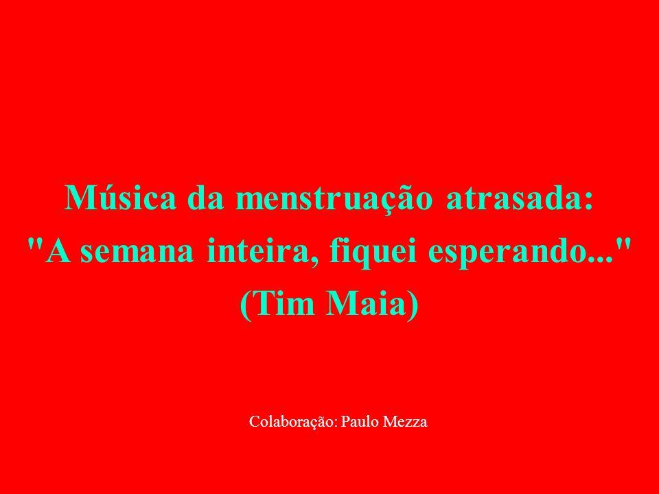 Música da menstruação atrasada: A semana inteira, fiquei esperando... (Tim Maia) Colaboração: Paulo Mezza