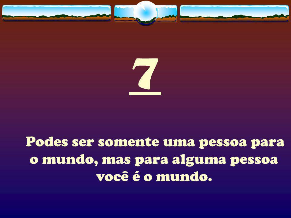 7 Podes ser somente uma pessoa para o mundo, mas para alguma pessoa você é o mundo.