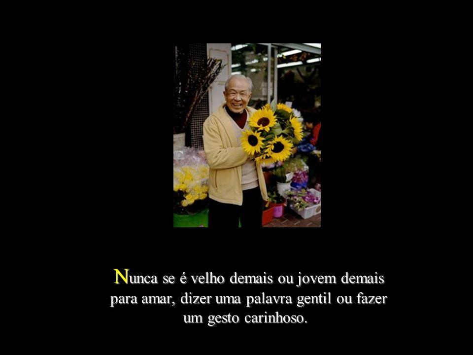 N unca N unca se é velho demais ou jovem demais para amar, dizer uma palavra gentil ou fazer um gesto carinhoso.