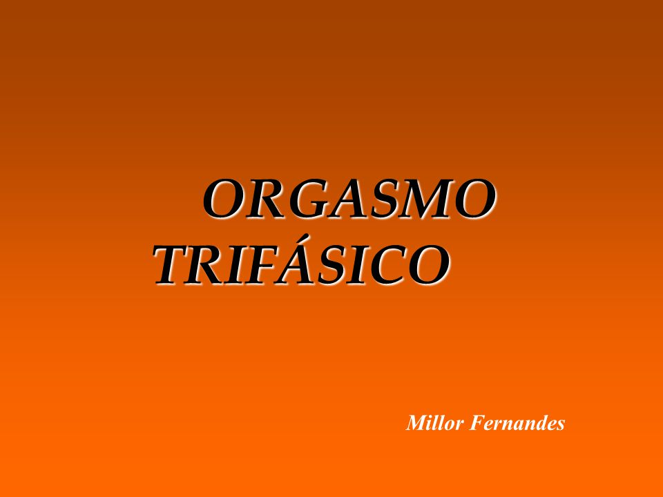 ORGASMO TRIFÁSICO ORGASMO TRIFÁSICO Millor Fernandes