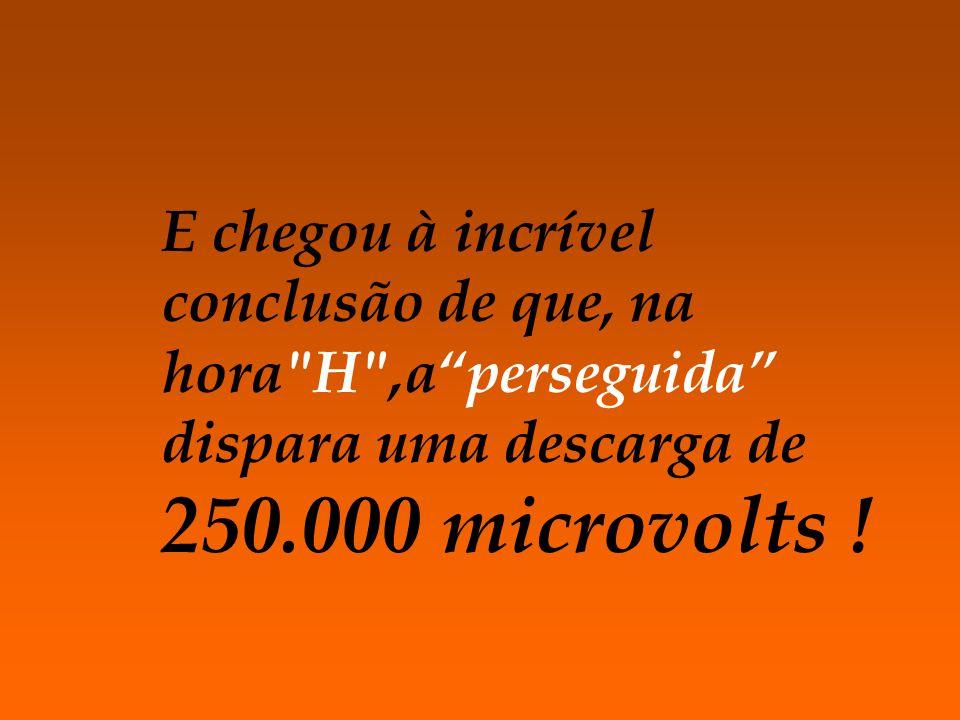 E chegou à incrível conclusão de que, na hora H ,aperseguida dispara uma descarga de 250.000 microvolts !