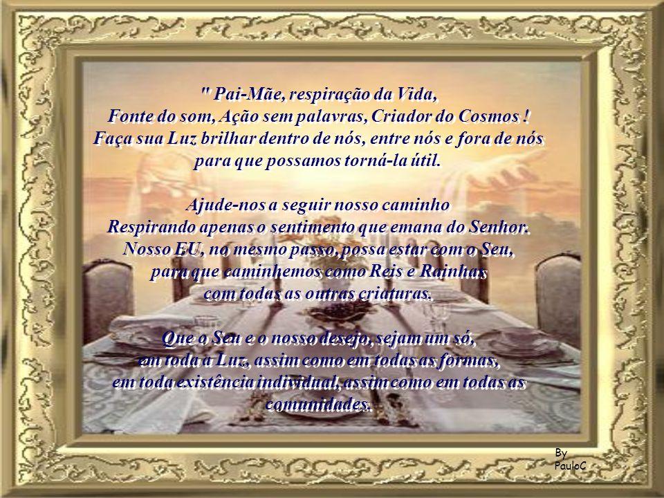 By PauloC Pai-Mãe, respiração da Vida, Fonte do som, Ação sem palavras, Criador do Cosmos .