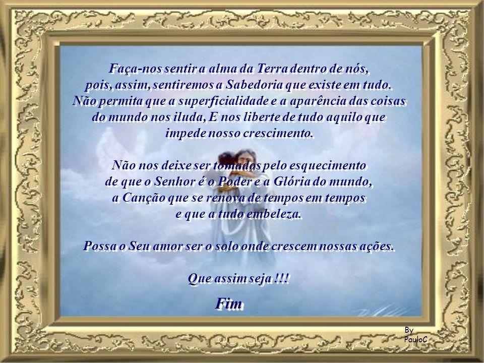 By PauloC Faça-nos sentir a alma da Terra dentro de nós, pois, assim, sentiremos a Sabedoria que existe em tudo.