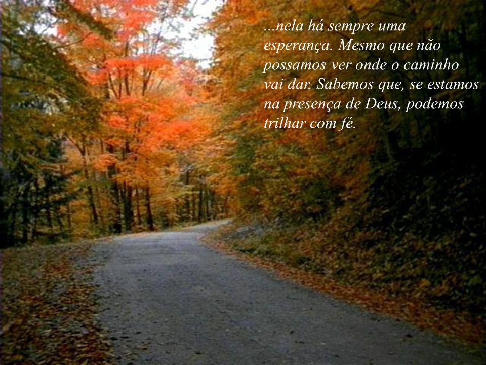 ...nela há sempre uma esperança.Mesmo que não possamos ver onde o caminho vai dar.