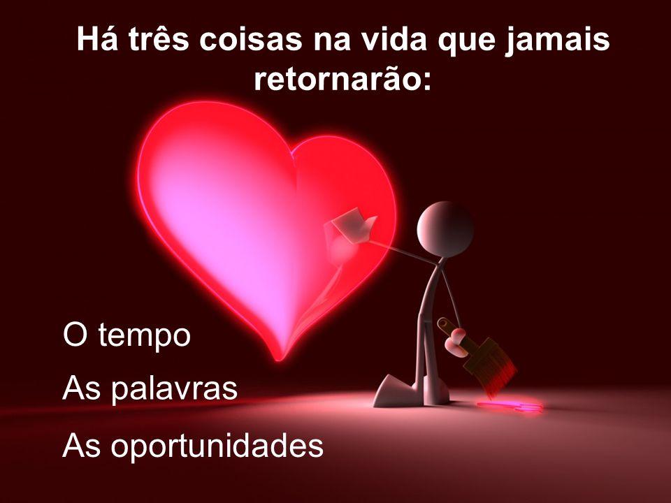 Há três coisas na vida que jamais retornarão: O tempo As palavras As oportunidades