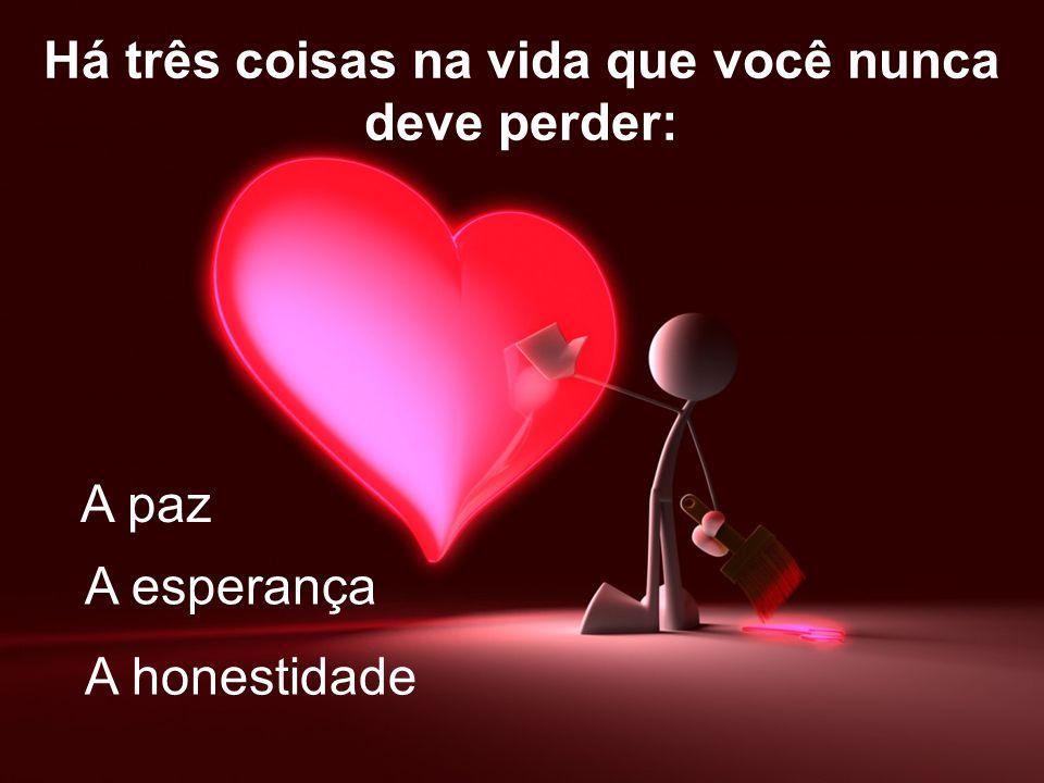 Há três coisas na vida que você nunca deve perder: A esperança A paz A honestidade