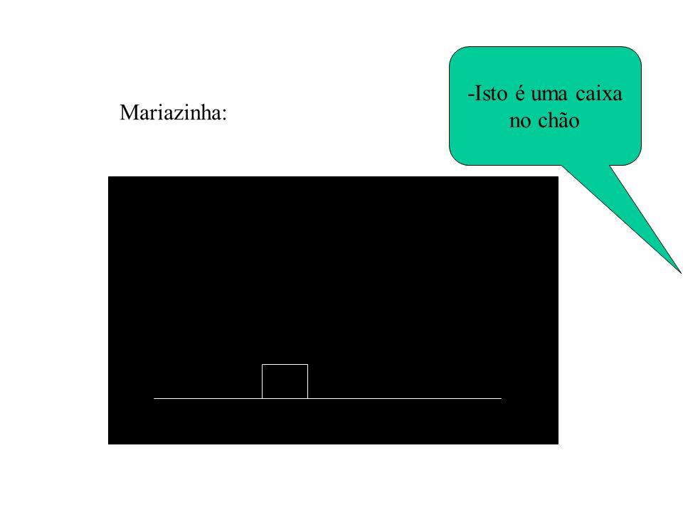 -Isto é uma caixa no chão Mariazinha: