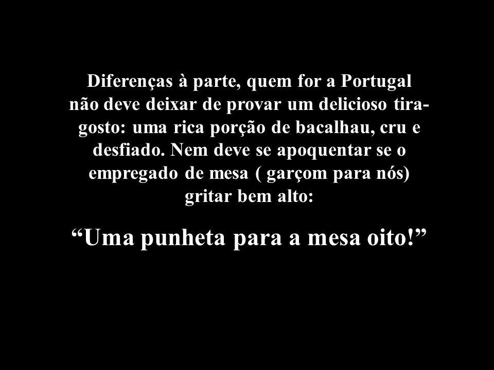 Diferenças à parte, quem for a Portugal não deve deixar de provar um delicioso tira- gosto: uma rica porção de bacalhau, cru e desfiado.