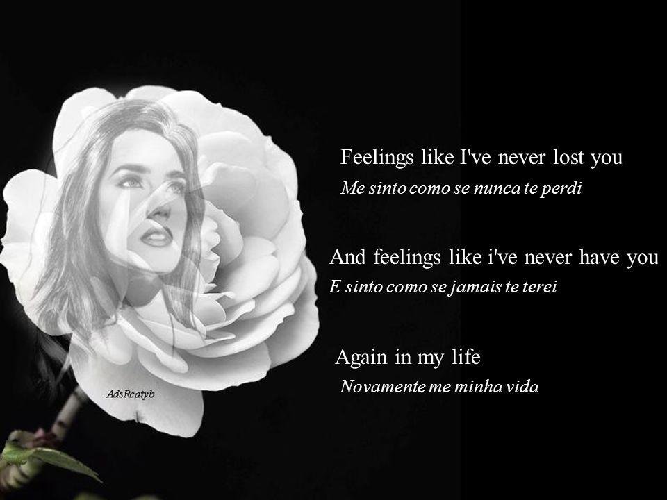 Feelings like I've never lost you Me sinto como se nunca te perdi And feelings like i've never have you E sinto como se jamais te terei Again in my li