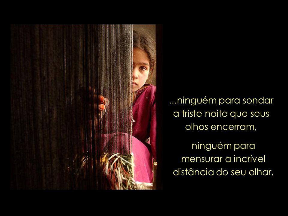 ...ninguém para sondar a triste noite que seus olhos encerram, ninguém para mensurar a incrível distância do seu olhar.