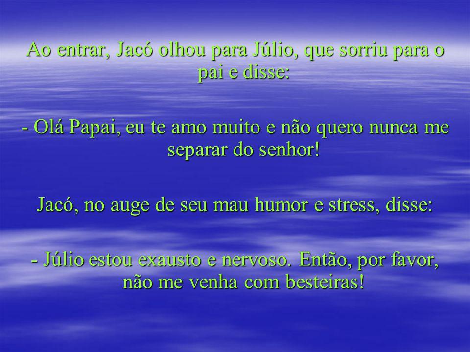 Ao entrar, Jacó olhou para Júlio, que sorriu para o pai e disse: - Olá Papai, eu te amo muito e não quero nunca me separar do senhor.