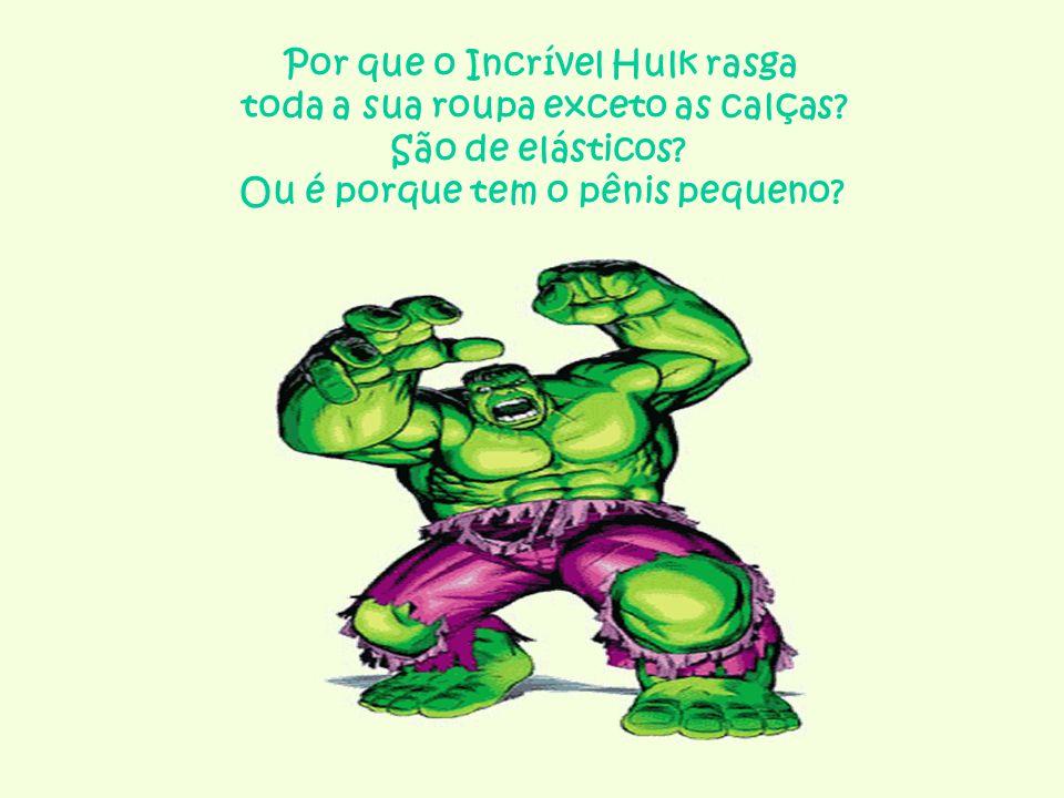 Por que o Incrível Hulk rasga toda a sua roupa exceto as calças? São de elásticos? Ou é porque tem o pênis pequeno?