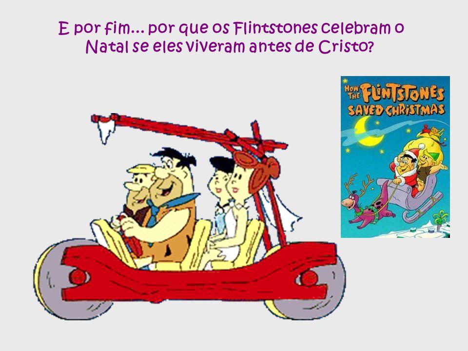 E por fim... por que os Flintstones celebram o Natal se eles viveram antes de Cristo?