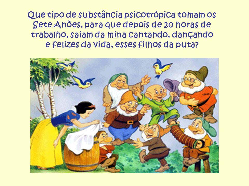 Que tipo de substância psicotrópica tomam os Sete Anões, para que depois de 20 horas de trabalho, saiam da mina cantando, dançando e felizes da vida,