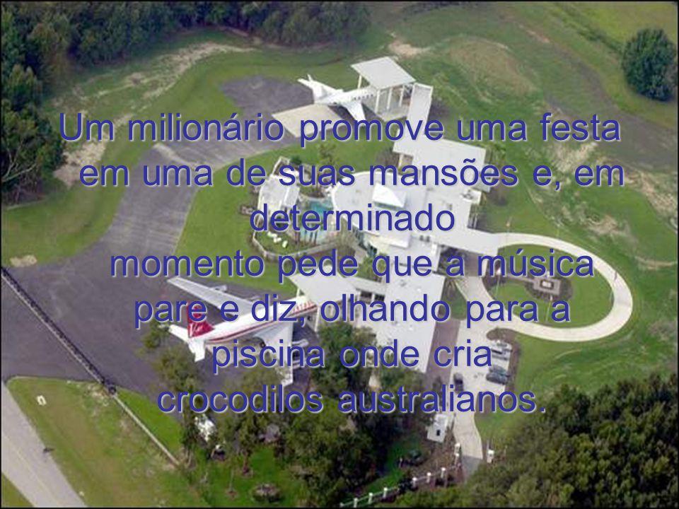 Um milionário promove uma festa em uma de suas mansões e, em determinado momento pede que a música pare e diz, olhando para a piscina onde cria crocod