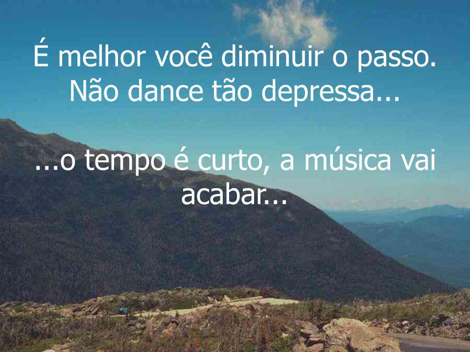 É melhor você diminuir o passo. Não dance tão depressa......o tempo é curto, a música vai acabar...