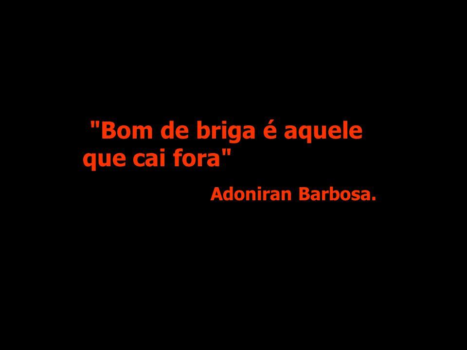Bom de briga é aquele que cai fora Adoniran Barbosa.