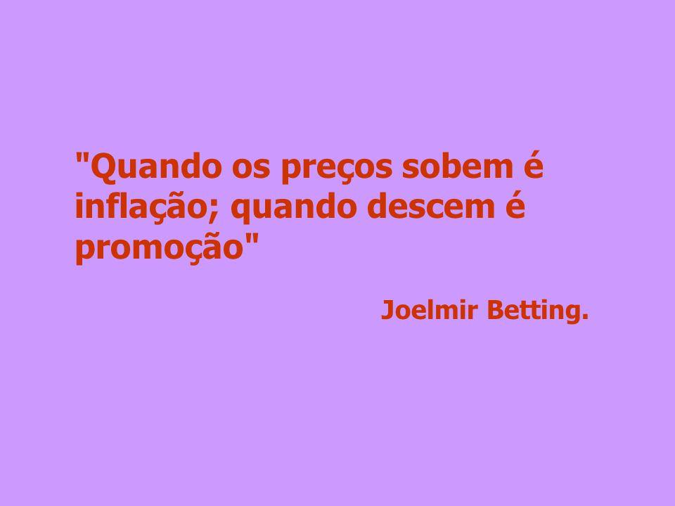 Quando os preços sobem é inflação; quando descem é promoção Joelmir Betting.