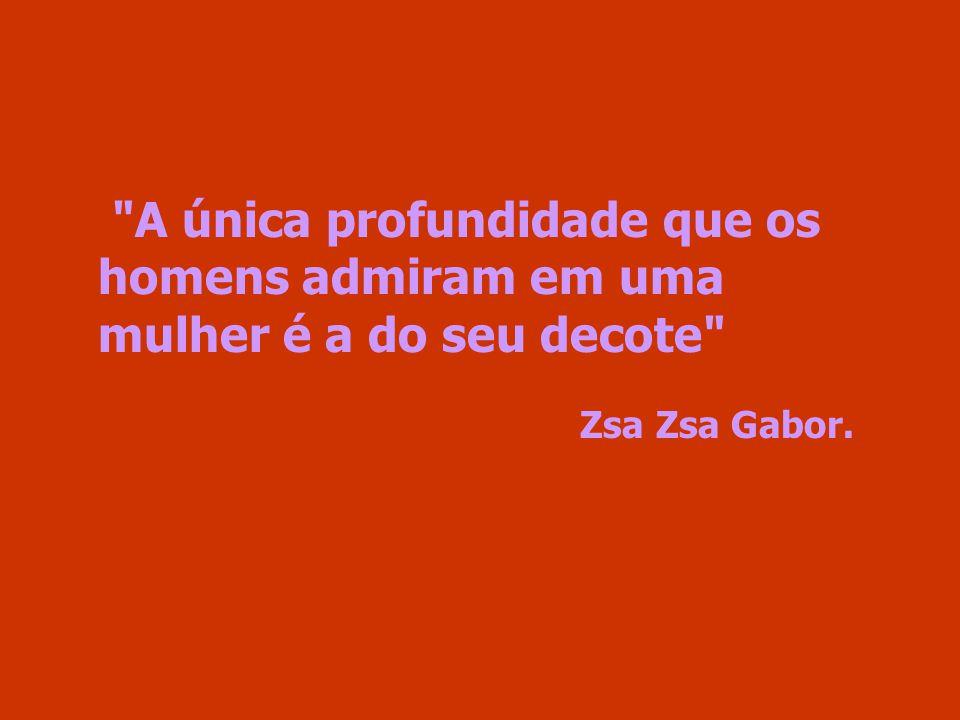 A única profundidade que os homens admiram em uma mulher é a do seu decote Zsa Zsa Gabor.