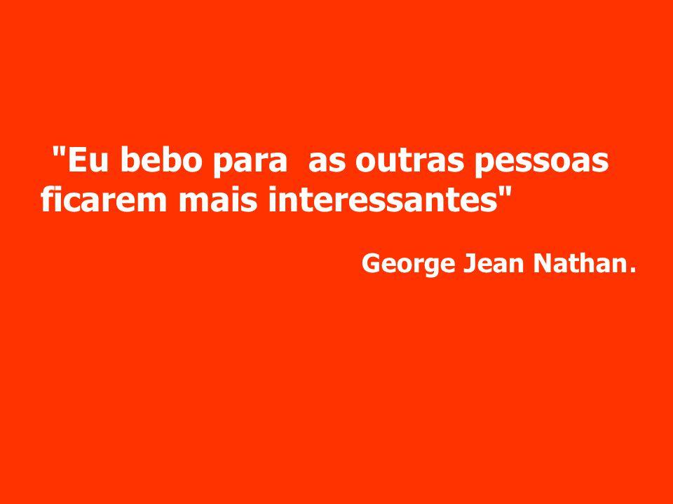 Eu bebo para as outras pessoas ficarem mais interessantes George Jean Nathan.
