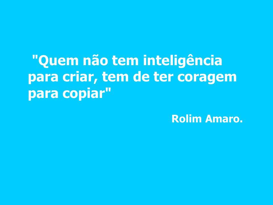 Quem não tem inteligência para criar, tem de ter coragem para copiar Rolim Amaro.