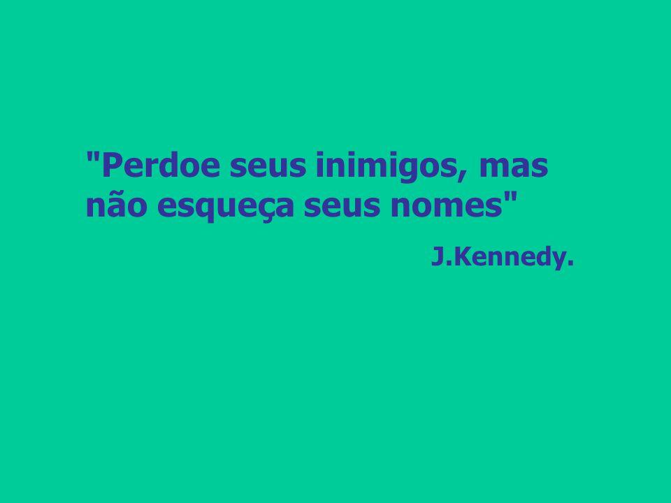 Perdoe seus inimigos, mas não esqueça seus nomes J.Kennedy.