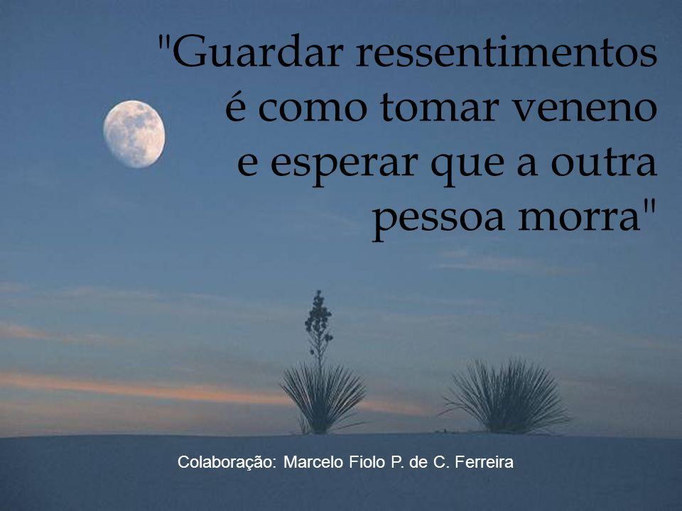 Guardar ressentimentos é como tomar veneno e esperar que a outra pessoa morra Colaboração: Marcelo Fiolo P.